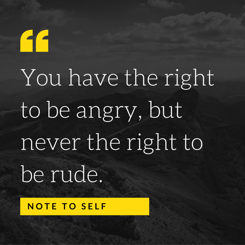 %22You have the right to be angry, but never the right to be rude.